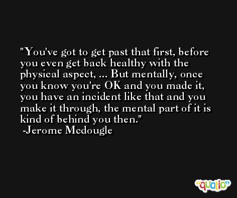 You've got to get past that first, before you even get back healthy with the physical aspect, ... But mentally, once you know you're OK and you made it, you have an incident like that and you make it through, the mental part of it is kind of behind you then. -Jerome Mcdougle