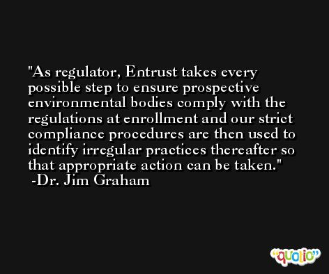 As regulator, Entrust takes every possible step to ensure prospective environmental bodies comply with the regulations at enrollment and our strict compliance procedures are then used to identify irregular practices thereafter so that appropriate action can be taken. -Dr. Jim Graham
