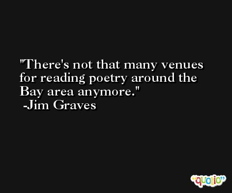 There's not that many venues for reading poetry around the Bay area anymore. -Jim Graves
