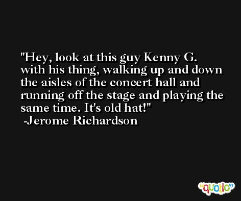 Hey, look at this guy Kenny G. with his thing, walking up and down the aisles of the concert hall and running off the stage and playing the same time. It's old hat! -Jerome Richardson