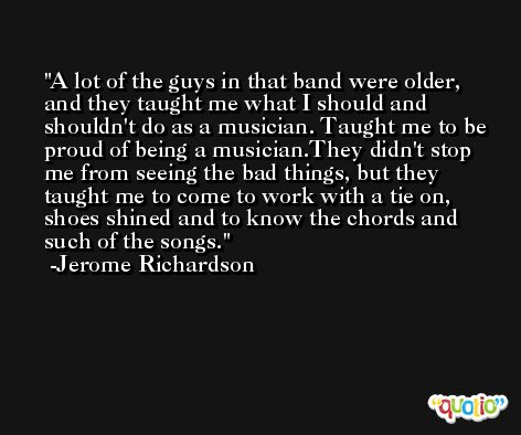 A lot of the guys in that band were older, and they taught me what I should and shouldn't do as a musician. Taught me to be proud of being a musician.They didn't stop me from seeing the bad things, but they taught me to come to work with a tie on, shoes shined and to know the chords and such of the songs. -Jerome Richardson