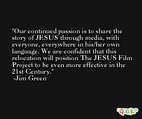 Our continued passion is to share the story of JESUS through media, with everyone, everywhere in his/her own language. We are confident that this relocation will position The JESUS Film Project to be even more effective in the 21st Century. -Jim Green