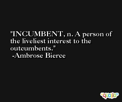 INCUMBENT, n. A person of the liveliest interest to the outcumbents. -Ambrose Bierce