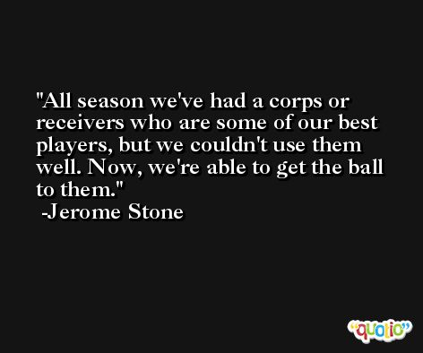 All season we've had a corps or receivers who are some of our best players, but we couldn't use them well. Now, we're able to get the ball to them. -Jerome Stone