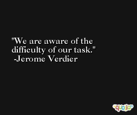 We are aware of the difficulty of our task. -Jerome Verdier