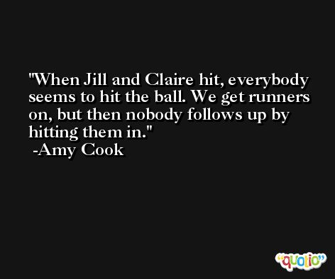 When Jill and Claire hit, everybody seems to hit the ball. We get runners on, but then nobody follows up by hitting them in. -Amy Cook