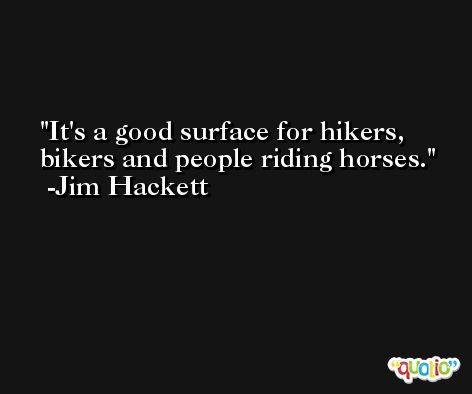It's a good surface for hikers, bikers and people riding horses. -Jim Hackett