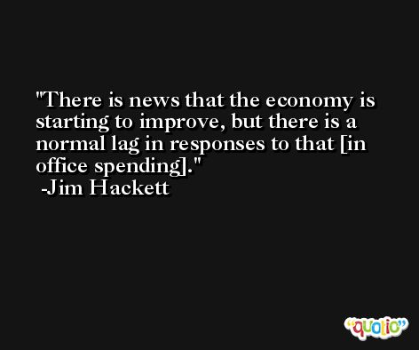 There is news that the economy is starting to improve, but there is a normal lag in responses to that [in office spending]. -Jim Hackett