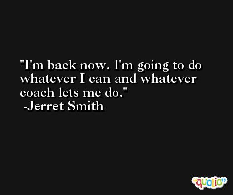 I'm back now. I'm going to do whatever I can and whatever coach lets me do. -Jerret Smith