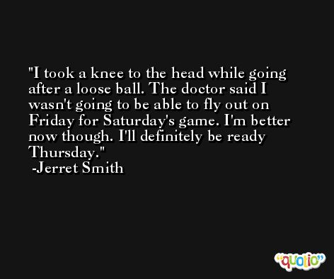 I took a knee to the head while going after a loose ball. The doctor said I wasn't going to be able to fly out on Friday for Saturday's game. I'm better now though. I'll definitely be ready Thursday. -Jerret Smith