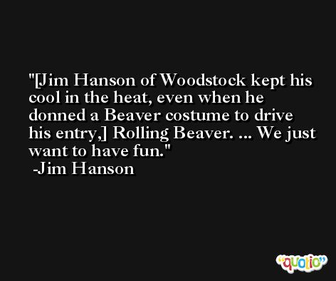 [Jim Hanson of Woodstock kept his cool in the heat, even when he donned a Beaver costume to drive his entry,] Rolling Beaver. ... We just want to have fun. -Jim Hanson