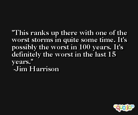 This ranks up there with one of the worst storms in quite some time. It's possibly the worst in 100 years. It's definitely the worst in the last 15 years. -Jim Harrison