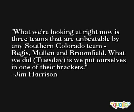 What we're looking at right now is three teams that are unbeatable by any Southern Colorado team - Regis, Mullen and Broomfield. What we did (Tuesday) is we put ourselves in one of their brackets. -Jim Harrison