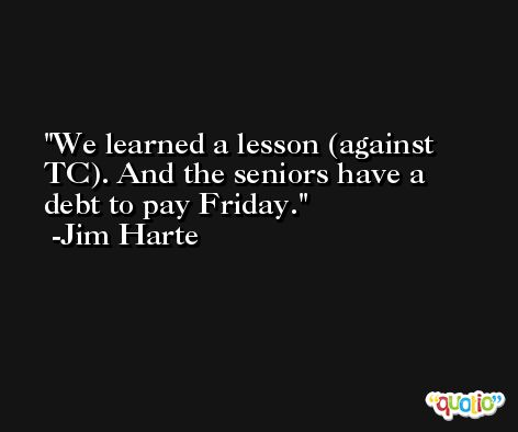 We learned a lesson (against TC). And the seniors have a debt to pay Friday. -Jim Harte