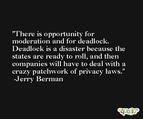 There is opportunity for moderation and for deadlock. Deadlock is a disaster because the states are ready to roll, and then companies will have to deal with a crazy patchwork of privacy laws. -Jerry Berman