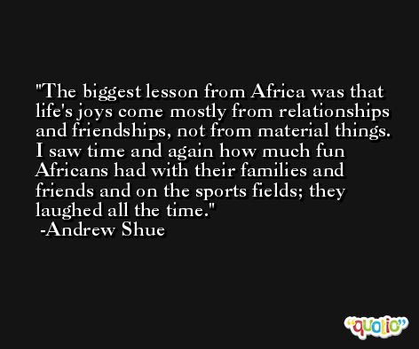 The biggest lesson from Africa was that life's joys come mostly from relationships and friendships, not from material things. I saw time and again how much fun Africans had with their families and friends and on the sports fields; they laughed all the time. -Andrew Shue