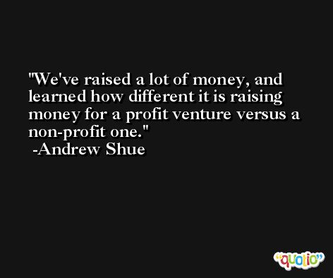 We've raised a lot of money, and learned how different it is raising money for a profit venture versus a non-profit one. -Andrew Shue