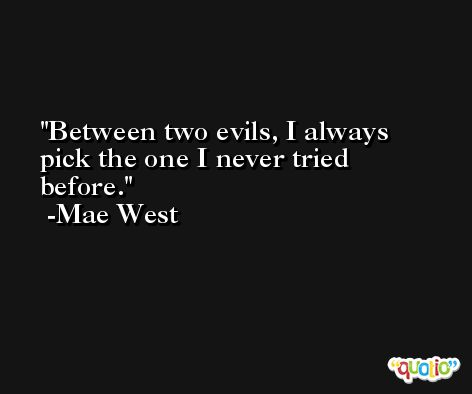 Between two evils, I always pick the one I never tried before. -Mae West