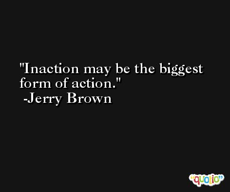 Inaction may be the biggest form of action. -Jerry Brown