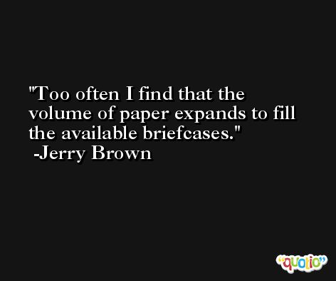 Too often I find that the volume of paper expands to fill the available briefcases. -Jerry Brown