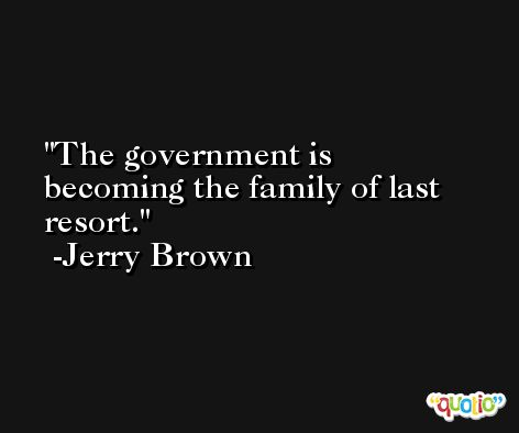 The government is becoming the family of last resort. -Jerry Brown