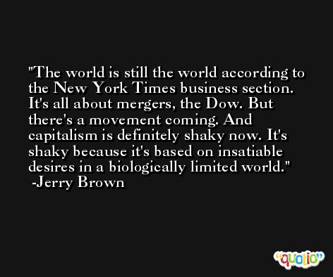 The world is still the world according to the New York Times business section. It's all about mergers, the Dow. But there's a movement coming. And capitalism is definitely shaky now. It's shaky because it's based on insatiable desires in a biologically limited world. -Jerry Brown