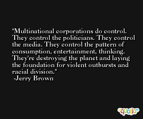 Multinational corporations do control. They control the politicians. They control the media. They control the pattern of consumption, entertainment, thinking. They're destroying the planet and laying the foundation for violent outbursts and racial division. -Jerry Brown