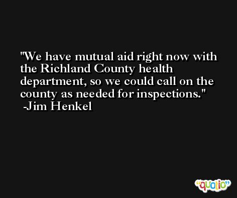 We have mutual aid right now with the Richland County health department, so we could call on the county as needed for inspections. -Jim Henkel