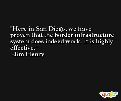 Here in San Diego, we have proven that the border infrastructure system does indeed work. It is highly effective. -Jim Henry