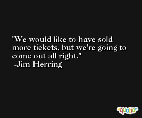 We would like to have sold more tickets, but we're going to come out all right. -Jim Herring