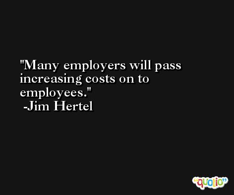 Many employers will pass increasing costs on to employees. -Jim Hertel