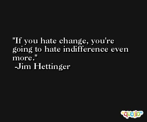 If you hate change, you're going to hate indifference even more. -Jim Hettinger
