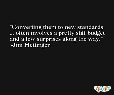 Converting them to new standards ... often involves a pretty stiff budget and a few surprises along the way. -Jim Hettinger