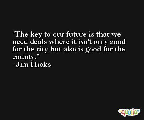The key to our future is that we need deals where it isn't only good for the city but also is good for the county. -Jim Hicks