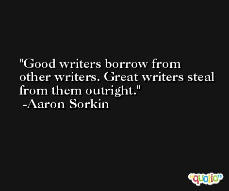 Good writers borrow from other writers. Great writers steal from them outright. -Aaron Sorkin