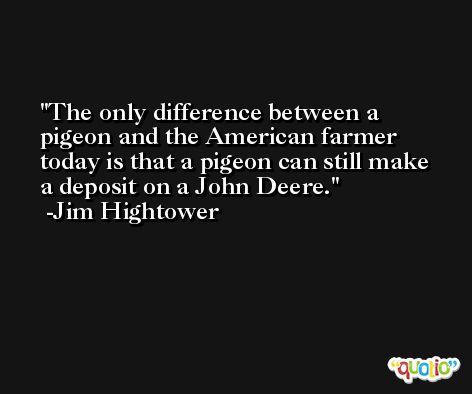 The only difference between a pigeon and the American farmer today is that a pigeon can still make a deposit on a John Deere. -Jim Hightower