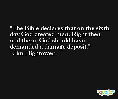 The Bible declares that on the sixth day God created man. Right then and there, God should have demanded a damage deposit. -Jim Hightower