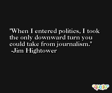 When I entered politics, I took the only downward turn you could take from journalism. -Jim Hightower