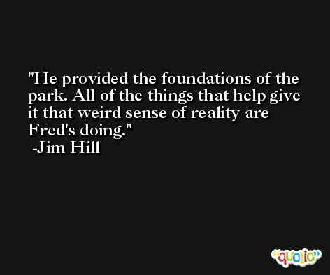 He provided the foundations of the park. All of the things that help give it that weird sense of reality are Fred's doing. -Jim Hill