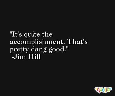 It's quite the accomplishment. That's pretty dang good. -Jim Hill