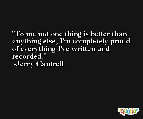 To me not one thing is better than anything else, I'm completely proud of everything I've written and recorded. -Jerry Cantrell