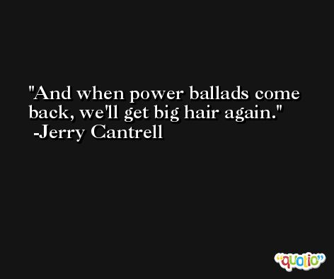 And when power ballads come back, we'll get big hair again. -Jerry Cantrell