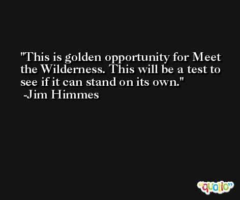 This is golden opportunity for Meet the Wilderness. This will be a test to see if it can stand on its own. -Jim Himmes
