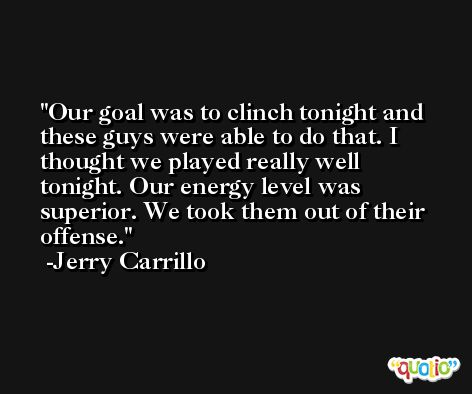 Our goal was to clinch tonight and these guys were able to do that. I thought we played really well tonight. Our energy level was superior. We took them out of their offense. -Jerry Carrillo