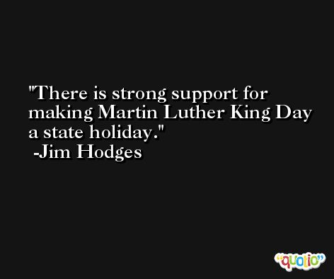 There is strong support for making Martin Luther King Day a state holiday. -Jim Hodges