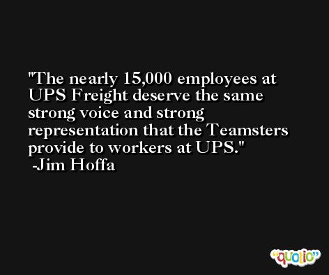 The nearly 15,000 employees at UPS Freight deserve the same strong voice and strong representation that the Teamsters provide to workers at UPS. -Jim Hoffa