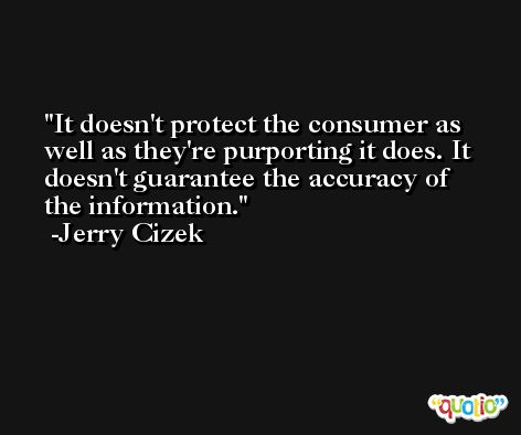 It doesn't protect the consumer as well as they're purporting it does. It doesn't guarantee the accuracy of the information. -Jerry Cizek