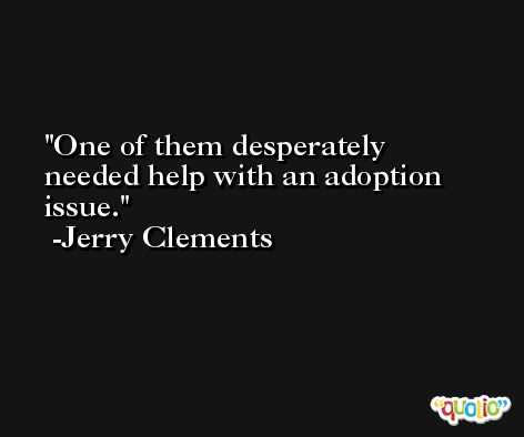 One of them desperately needed help with an adoption issue. -Jerry Clements