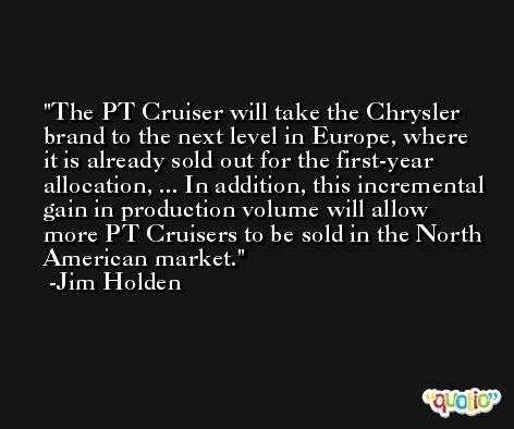 The PT Cruiser will take the Chrysler brand to the next level in Europe, where it is already sold out for the first-year allocation, ... In addition, this incremental gain in production volume will allow more PT Cruisers to be sold in the North American market. -Jim Holden