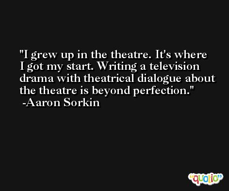I grew up in the theatre. It's where I got my start. Writing a television drama with theatrical dialogue about the theatre is beyond perfection. -Aaron Sorkin